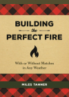 Building the Perfect Fire: With or Without Matches in Any Weather Cover Image