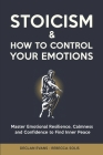 Stoicism & How to Control Your Emotions: Master Emotional Resilience, Calmness and Confidence to Find Inner Peace Cover Image