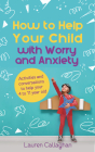 How to Help Your Child with Worry and Anxiety: Activities and Conversations for Parents to Help Their 4-11-Year-Old Cover Image