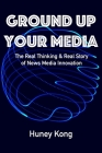 Ground Up Your Media: The Real Thinking & Real Story of News Media Innovation Cover Image