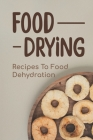 Food Drying: Recipes To Food Dehydration: How To Make Dried Food Cover Image