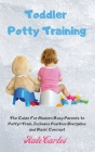 Toddler Potty Training: The Guide For Modern Busy Parents to Potty-Train, Includes Positive Discipline and Basic Concept Cover Image
