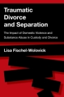 Traumatic Divorce and Separation: The Impact of Domestic Violence and Substance Abuse in Custody and Divorce Cover Image