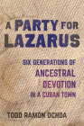 A Party for Lazarus: Six Generations of Ancestral Devotion in a Cuban Town Cover Image