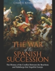 The War of the Spanish Succession: The History of the Conflict Between the Bourbons and Habsburgs that Engulfed Europe Cover Image