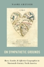 On Sympathetic Grounds: Race, Gender, and Affective Geographies in Nineteenth-Century North America Cover Image