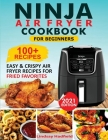 Ninja Air Fryer Cookbook For Beginners: Over 100+ Easy & Crispy Ninja Air Fryer Recipes For Fried Favorites Cover Image