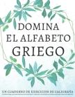 Domina el alfabeto griego, un cuaderno de ejercicios de caligrafía: Perfecciona tus habilidades de escritura y aprende a escribir las letras griegas c Cover Image