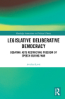 Legislative Deliberative Democracy: Debating Acts Restricting Freedom of Speech During War (Routledge Innovations in Political Theory) Cover Image
