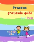 Practice Gratitude Guide for Kids: A guide to teach children to practice and cultivate an attitude of gratitude with inspirational quotes Cover Image
