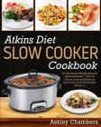 Atkins Diet Slow Cooker Cookbook: For Permanent Weight Loss and Optimum Health - Over 75 Simple and Delicious Low-Carb Recipes (Phase 1) Cover Image