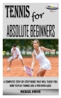 Tennis for Absolute Beginners: A Complete Step-By-Step Guide That Will Teach You How to Play Tennis Like a Pro with Ease Cover Image