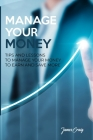 Manage Your Money: Tips and Lessons to Manage Your Money to Earn and Save More Cover Image