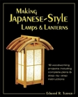 Making Japanese-Style Lamps and Lanterns: 18 Woodworking Projects Including Complete Plans and Step-By-Step Instructions Cover Image