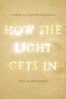 How the Light Gets in: Writing as a Spiritual Practice Cover Image