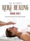 The Ultimate Reiki Healing Guide 2021: Discover and balance your chakras Cover Image