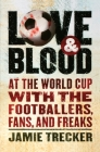 Love and Blood: At the World Cup with the Footballers, Fans, and Freaks Cover Image