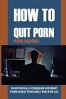 How To Quit Porn For Good: Successfully Conquer Internet Porn Addiction Once And For All: Pornography Addiction Symptoms Cover Image