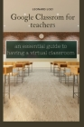 Google Classroom For Teachers: an essential guide to having a virtual classroom Cover Image