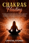 Chakras Healing: A Complete Guide to Balance the Power of Chakras and Quickly Healing from Emotional, Physical and Mental Imbalances Th Cover Image