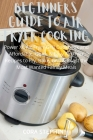 Beginners Guide to Air Fryer Cooking: Power XL Air Fryer Grill Cookbook and Affordable, Quick & Easy Air Fryer Recipes to Fry, Bake, Grill & Roast Mos Cover Image