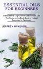Essential Oils for Beginners: The Young Living Book Guide of Natural Remedies for Beginners (Discover the Magic Power of Essential Oils) Cover Image