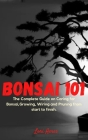 Bonsai 101: The Complete Guide on Caring for Bonsai, Growing, Wiring and Pruning from start to finish. Cover Image