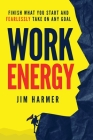 Work Energy: Finish Everything You Start and Fearlessly Take On Any Goal Cover Image