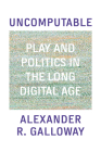 Uncomputable: Play and Politics In the Long Digital Age Cover Image
