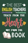 The Best English Teachers Teach from the Heart not from the Book: Best English Teacher Appreciation gifts notebook, Great for Teacher Appreciation/Tha Cover Image