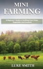 Mini Farming: A Beginner's Guide to Profiting from Crops, Vegetables and Livestock Cover Image