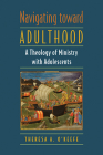 Navigating Toward Adulthood: A Theology of Ministry with Adolescents Cover Image