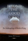Beyond the Good Death: The Anthropology of Modern Dying Cover Image