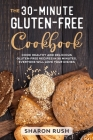 The 30-Minute Gluten-Free Cookbook: Cook Healthy and Delicious Gluten-Free Recipes in 30 Minutes. Everyone Will Love Your Dishes Cover Image