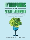 Hydroponics for Absolute Beginners: How to Build your Sustainable Garden at Home and Grow Vegetables, Fruits, and Herbs Without Soil Fast and Easy Cover Image