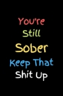 You're Still Sober. Keep That Shit Up: Recovery Gift For Men And Women Cover Image