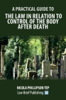 A Practical Guide to the Law in Relation to Control of the Body After Death Cover Image