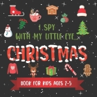I Spy With My Little Eye CHRISTMAS Book For Kids Ages 2-5: Winter and Christmas Activity Learning, Fun Picture and Guessing Game For Kids - Toddlers & Cover Image