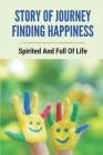 Story Of Journey Finding Happiness: Spirited And Full Of Life: Finding Happiness Journey Story Cover Image