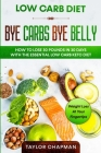 Low Carb Diet: BYE CARBS BYE BELLY - How To Lose 30 Pounds in 30 Days With The Essential Low Carb Keto Diet Cover Image