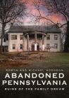 Abandoned Pennsylvania: Ruins of the Family Dream (America Through Time) Cover Image