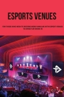 Esports Venues: For Those Who Wish To Become More Familiar With Esport Venues To Invest Or Work In: Open An Esports Venue Requirements Cover Image