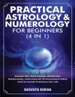 Practical Astrology & Numerology For Beginners (4 in 1): Discover Your Souls Purpose, Decode Your Relationships, Understand All The Essentials & Utili Cover Image
