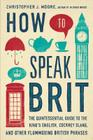 How to Speak Brit: The Quintessential Guide to the King's English, Cockney Slang, and Other Flummoxing British Phrases Cover Image