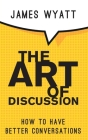 The Art of Discussion: How To Have Better Conversations Cover Image