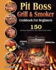 Pit Boss Grill & Smoker Cookbook For Beginners: 150 Standout Recipes for Your Wood Pellet Cooker Cover Image
