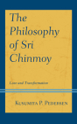 The Philosophy of Sri Chinmoy: Love and Transformation (Explorations in Indic Traditions: Theological) Cover Image