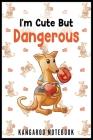 I'm Cute But Dangerous Kangaroo Notebook: Funny and Cute Kangaroo Notebook Cover Image
