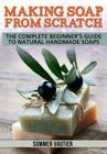 Making Soap from Scratch: The Complete Beginner's Guide to Natural Handmade Soaps Cover Image
