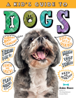 A Kid's Guide to Dogs: How to Train, Care for, and Play and Communicate with Your Amazing Pet! Cover Image